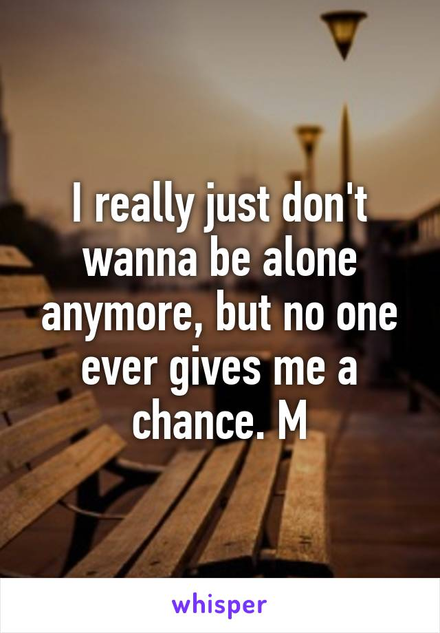 I really just don't wanna be alone anymore, but no one ever gives me a chance. M