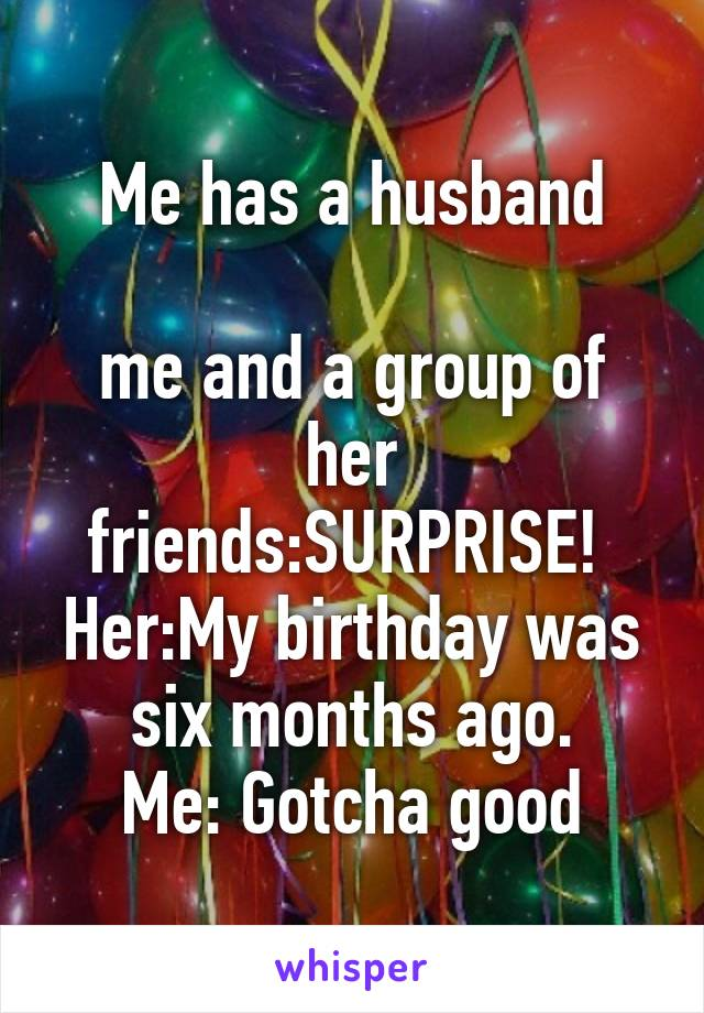 Me has a husband  me and a group of her friends:SURPRISE!  Her:My birthday was six months ago. Me: Gotcha good