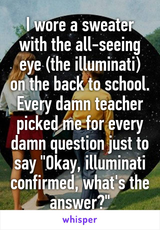 "I wore a sweater with the all-seeing eye (the illuminati) on the back to school. Every damn teacher picked me for every damn question just to say ""Okay, illuminati confirmed, what's the answer?"""