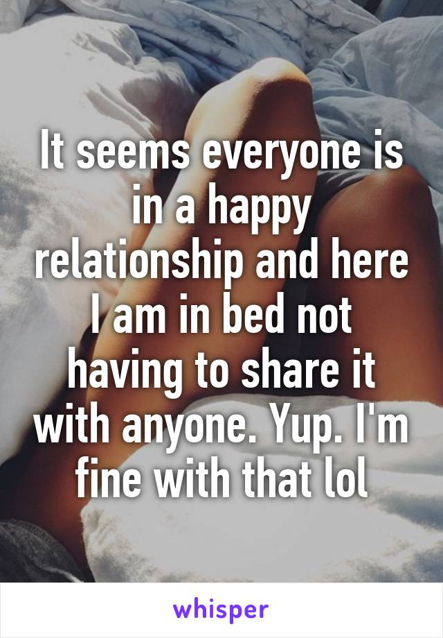 It seems everyone is in a happy relationship and here I am in bed not having to share it with anyone. Yup. I'm fine with that lol