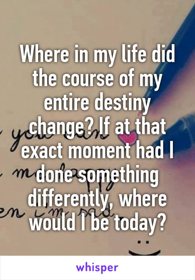 Where in my life did the course of my entire destiny change? If at that exact moment had I done something differently, where would I be today?