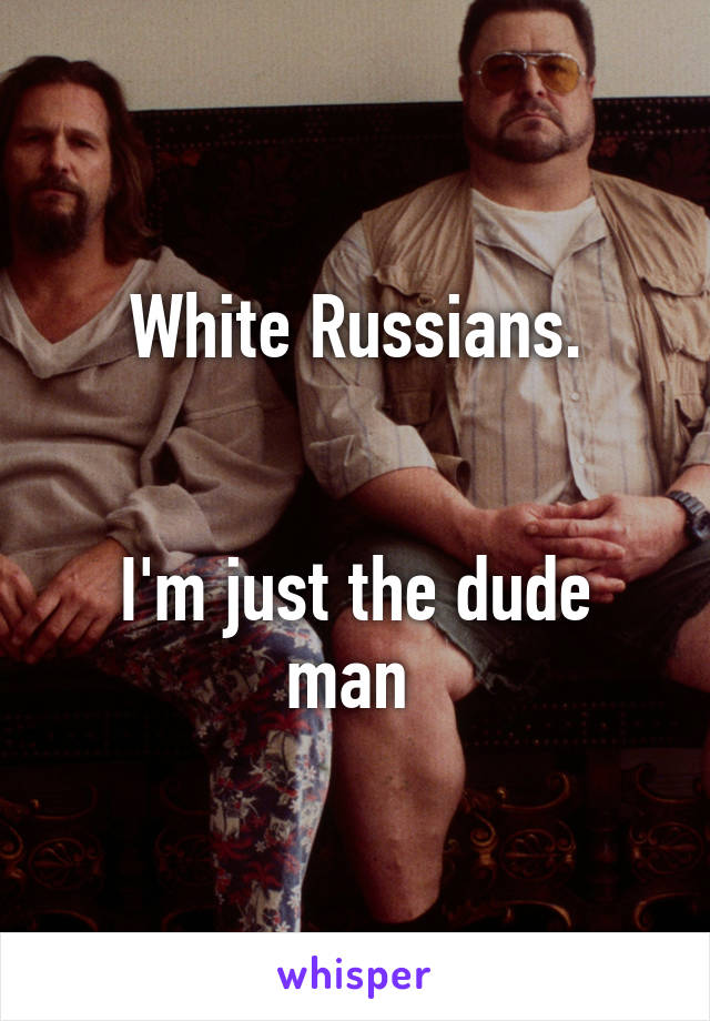 White Russians.   I'm just the dude man