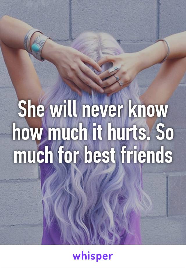 She will never know how much it hurts. So much for best friends