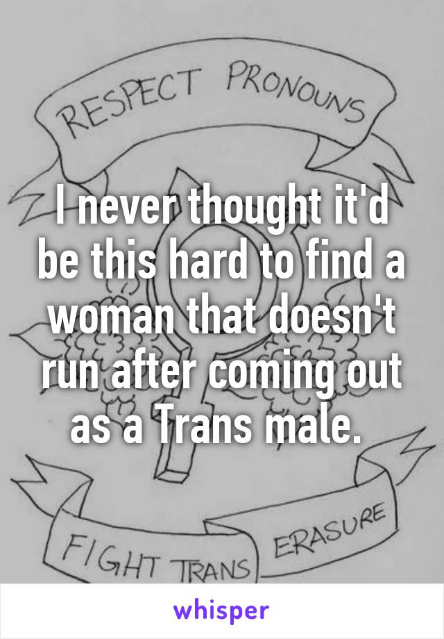 I never thought it'd be this hard to find a woman that doesn't run after coming out as a Trans male.