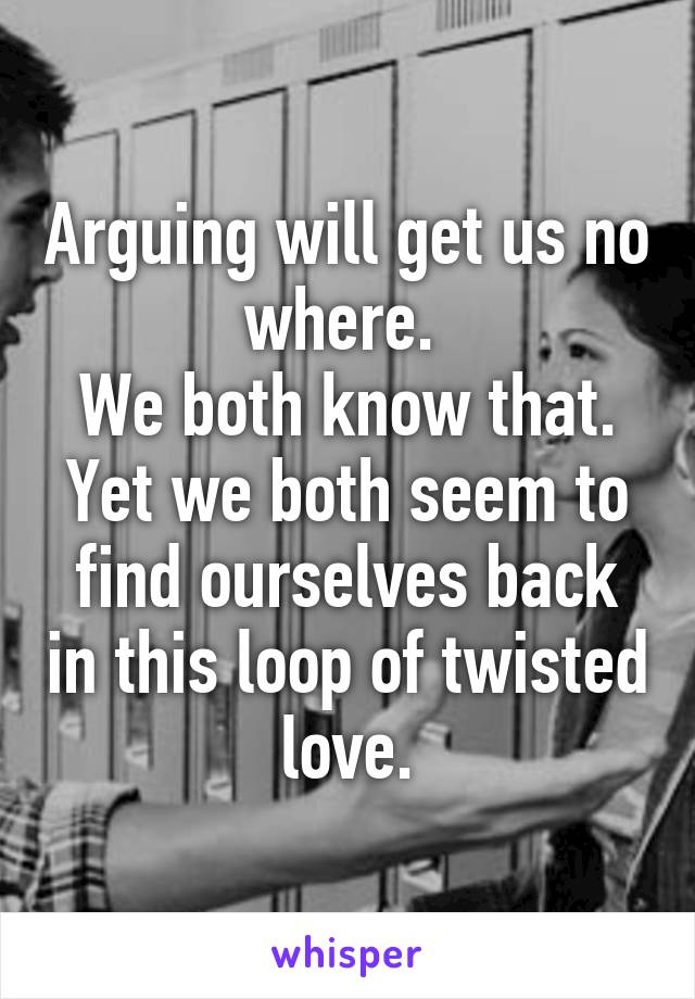 Arguing will get us no where.  We both know that. Yet we both seem to find ourselves back in this loop of twisted love.