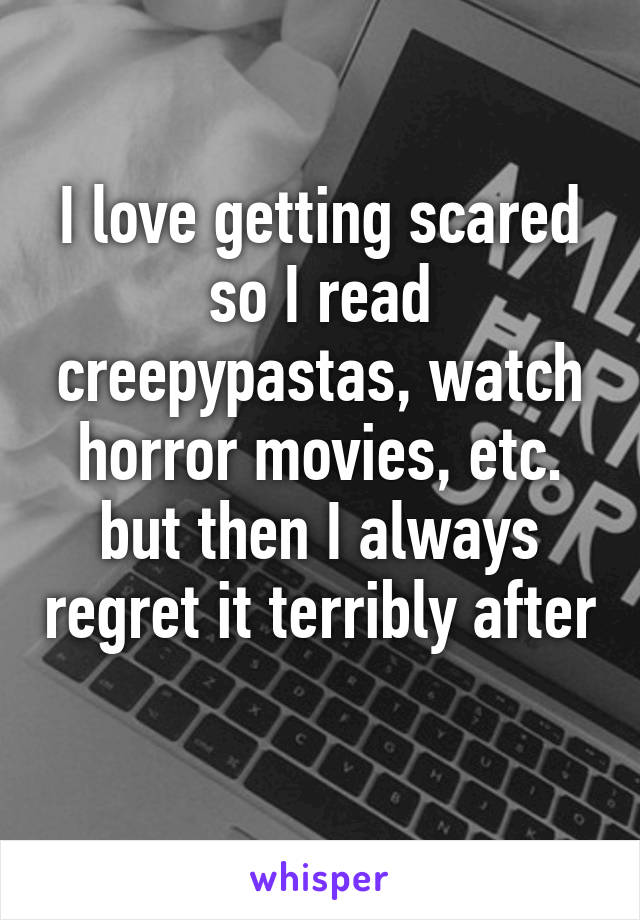 I love getting scared so I read creepypastas, watch horror movies, etc. but then I always regret it terribly after