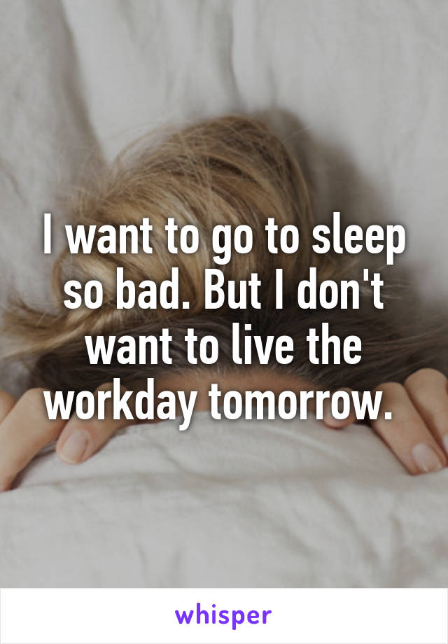 I want to go to sleep so bad. But I don't want to live the workday tomorrow.