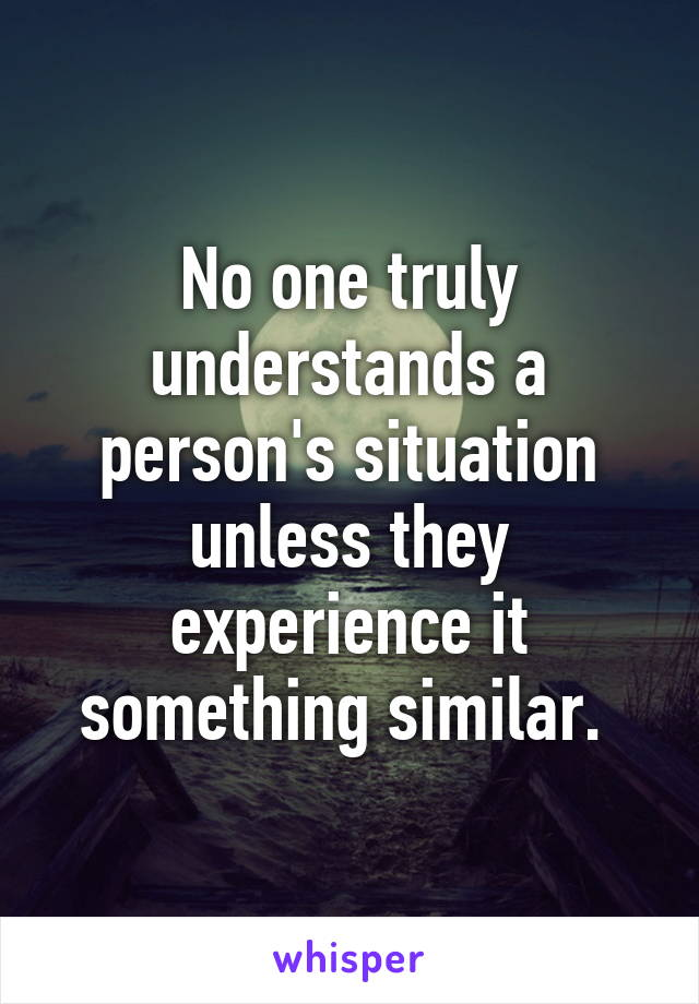 No one truly understands a person's situation unless they experience it something similar.