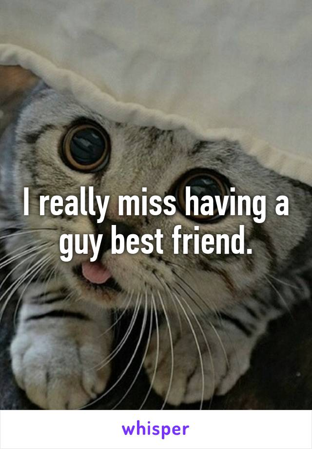 I really miss having a guy best friend.