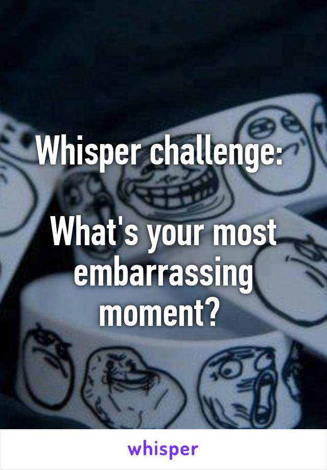 Whisper challenge:   What's your most embarrassing moment?