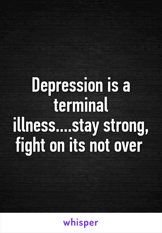 Depression is a terminal illness....stay strong, fight on its not over