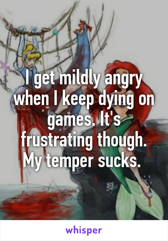 I get mildly angry when I keep dying on games. It's frustrating though. My temper sucks.