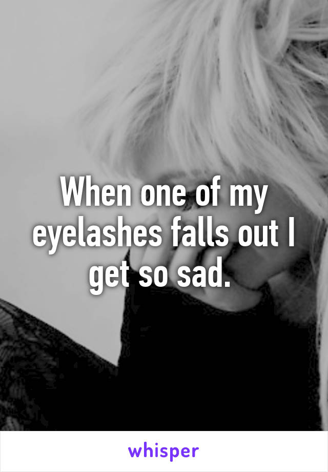 When one of my eyelashes falls out I get so sad.