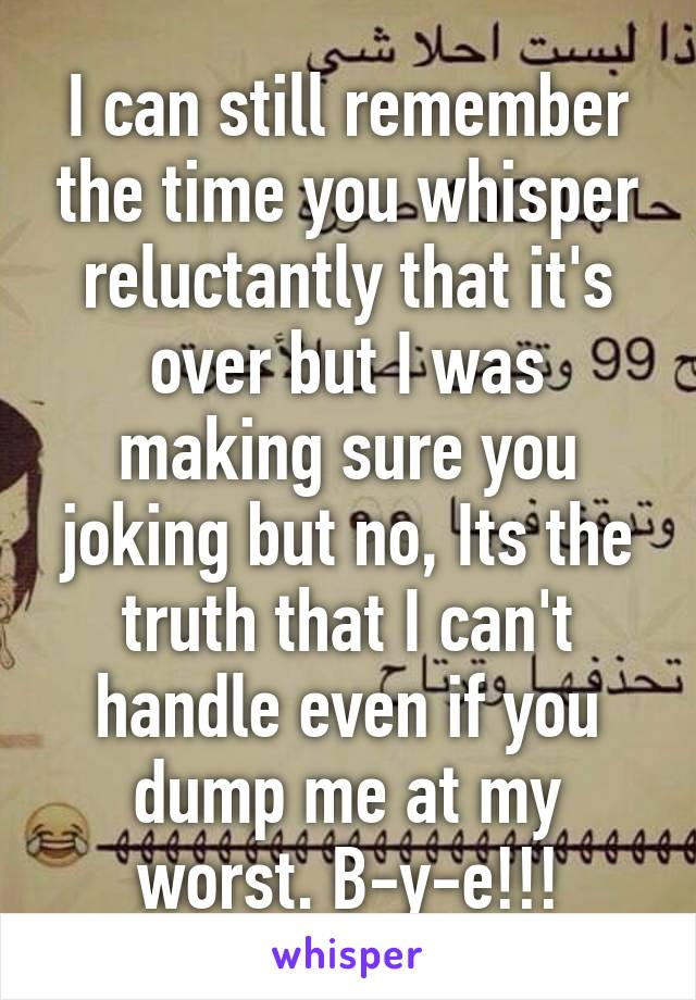I can still remember the time you whisper reluctantly that it's over but I was making sure you joking but no, Its the truth that I can't handle even if you dump me at my worst. B-y-e!!!