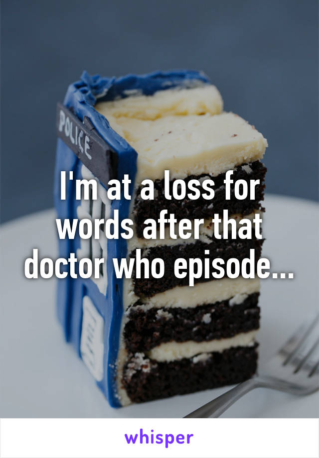 I'm at a loss for words after that doctor who episode...
