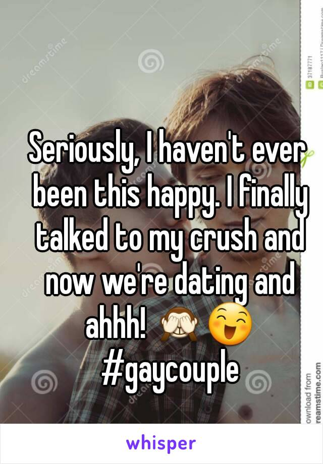 Seriously, I haven't ever been this happy. I finally talked to my crush and now we're dating and ahhh! 🙈😄 #gaycouple
