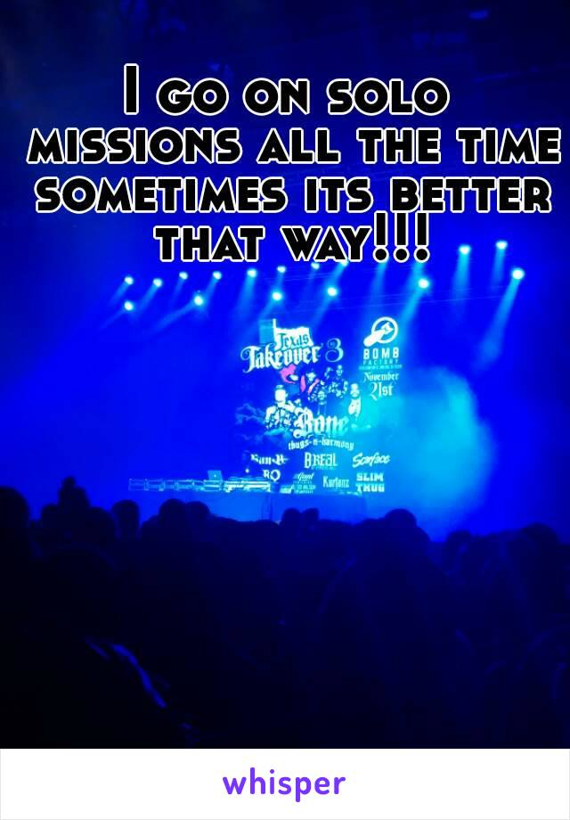 I go on solo missions all the time sometimes its better that way!!!