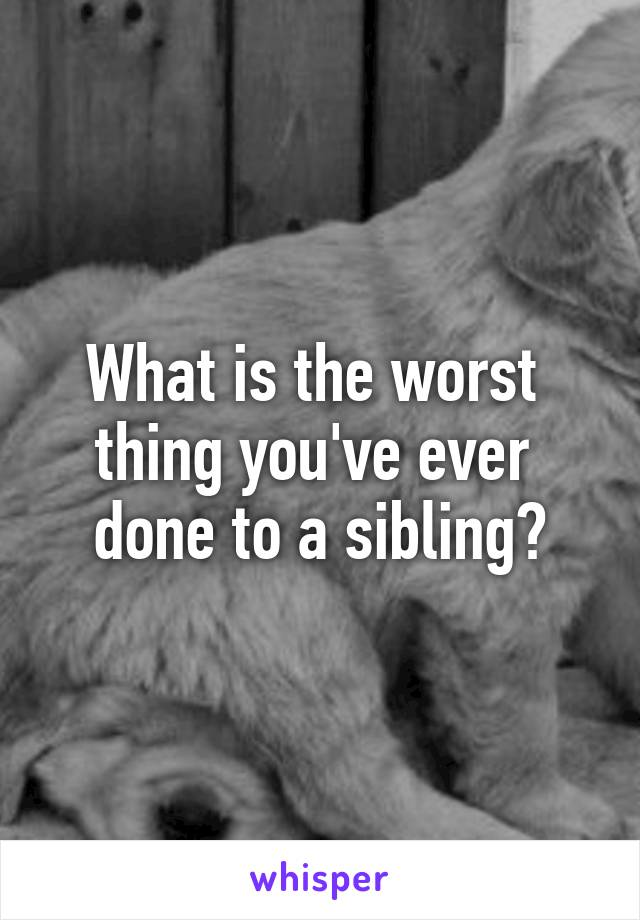 What is the worst  thing you've ever  done to a sibling?