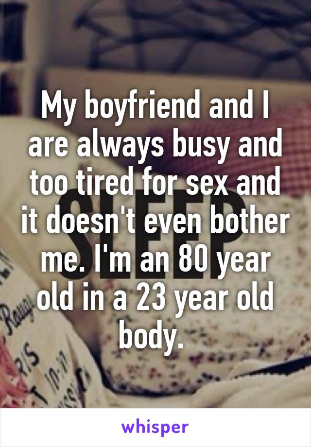 My boyfriend and I are always busy and too tired for sex and it doesn't even bother me. I'm an 80 year old in a 23 year old body.
