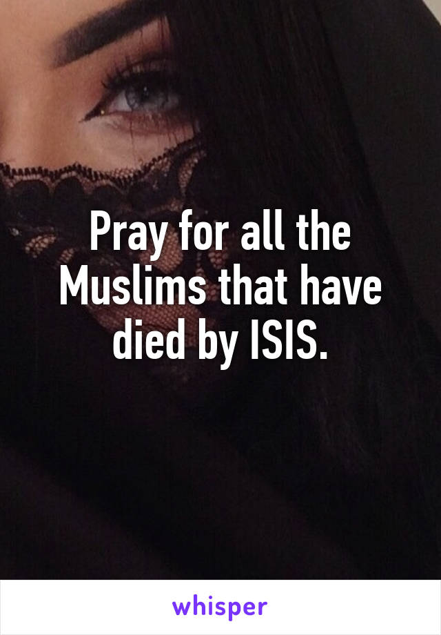 Pray for all the Muslims that have died by ISIS.