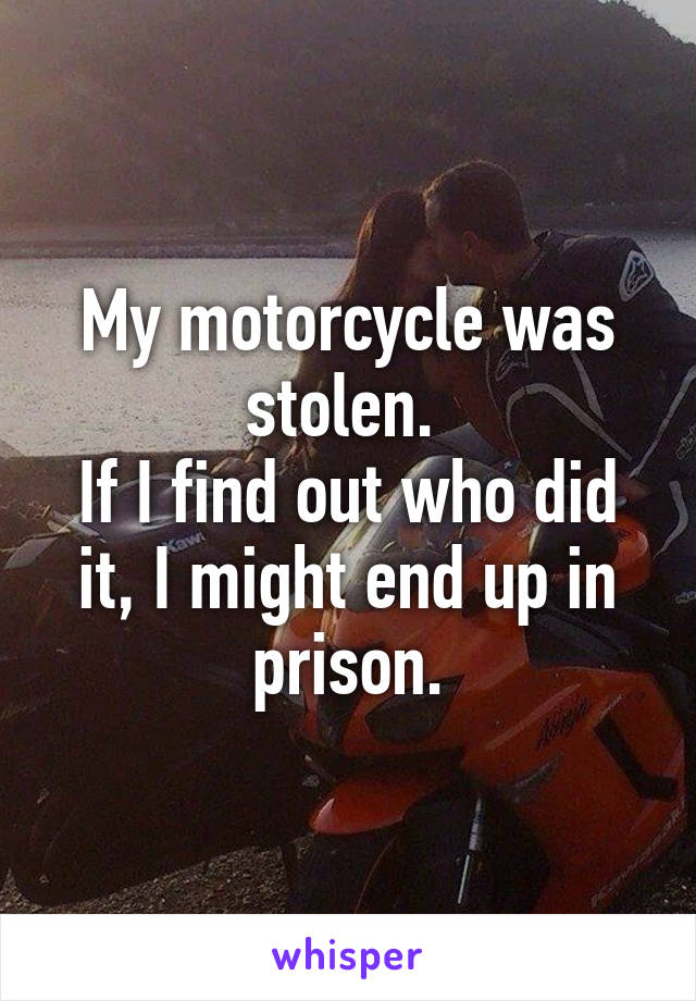 My motorcycle was stolen.  If I find out who did it, I might end up in prison.