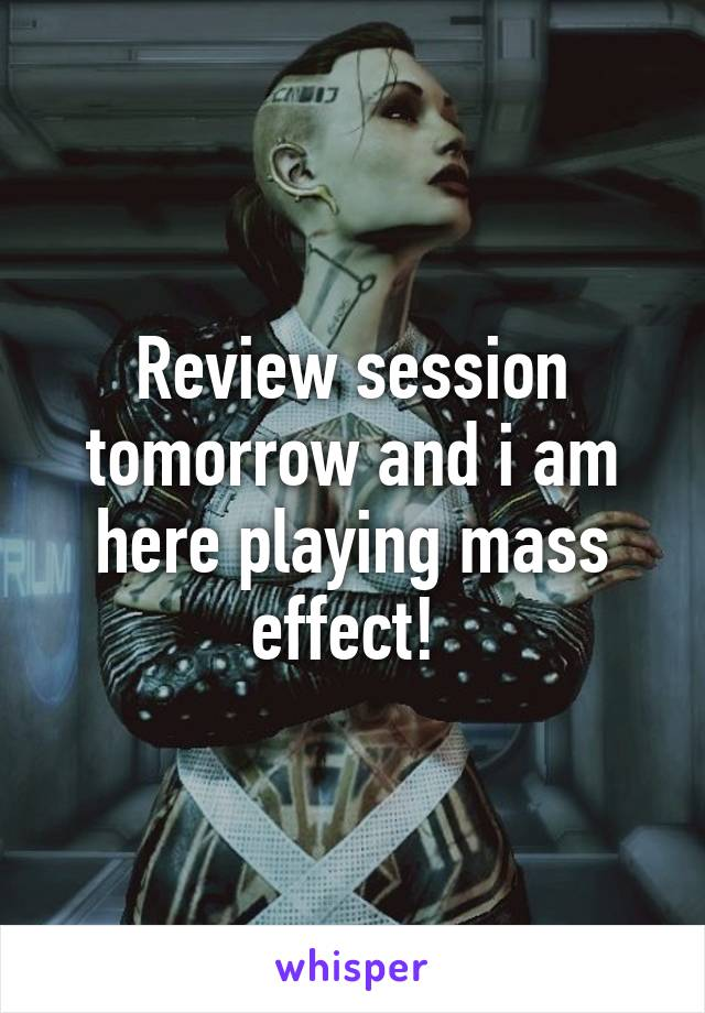 Review session tomorrow and i am here playing mass effect!