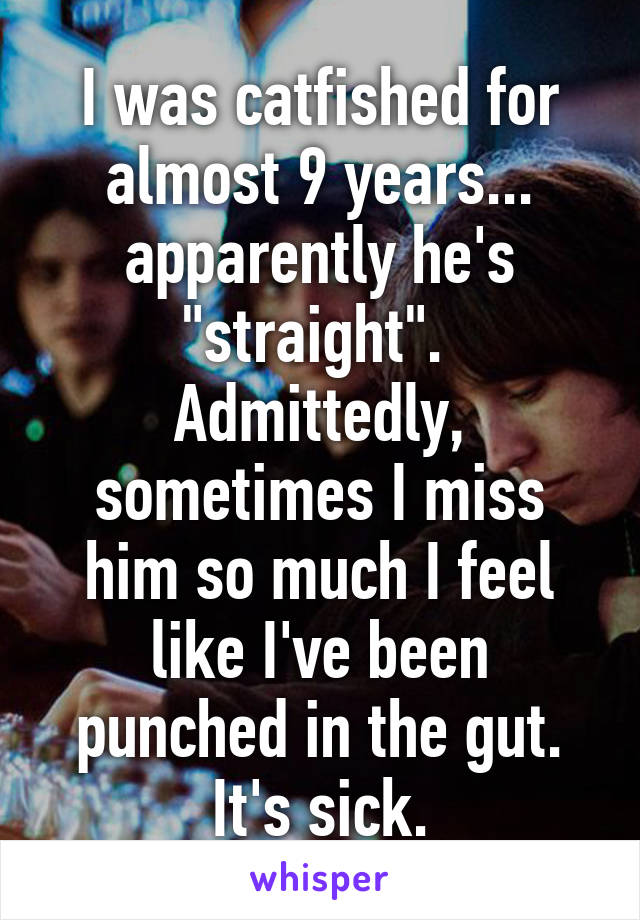 """I was catfished for almost 9 years... apparently he's """"straight"""".  Admittedly, sometimes I miss him so much I feel like I've been punched in the gut. It's sick."""
