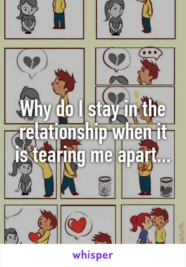 Why do I stay in the relationship when it is tearing me apart...