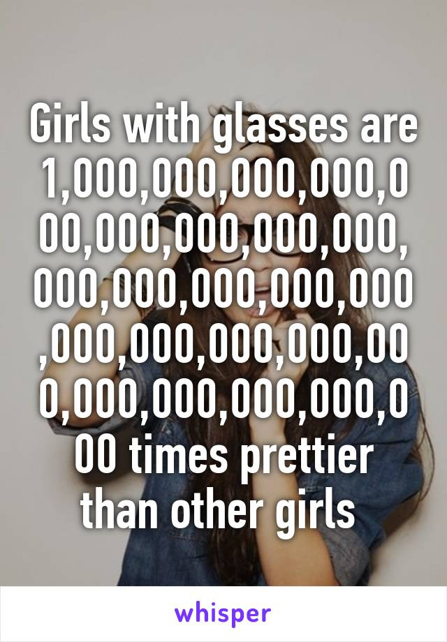Girls with glasses are 1,000,000,000,000,000,000,000,000,000,000,000,000,000,000,000,000,000,000,000,000,000,000,000,000 times prettier than other girls