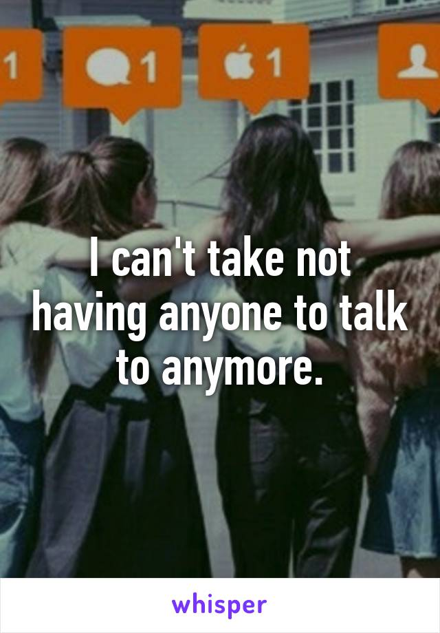 I can't take not having anyone to talk to anymore.