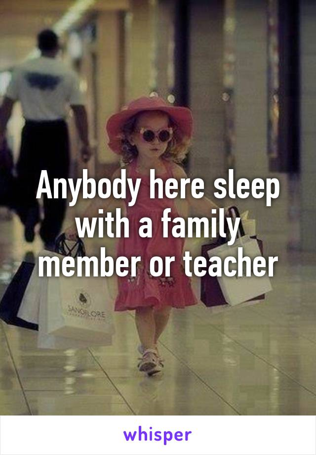 Anybody here sleep with a family member or teacher