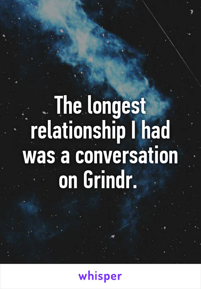 The longest relationship I had was a conversation on Grindr.
