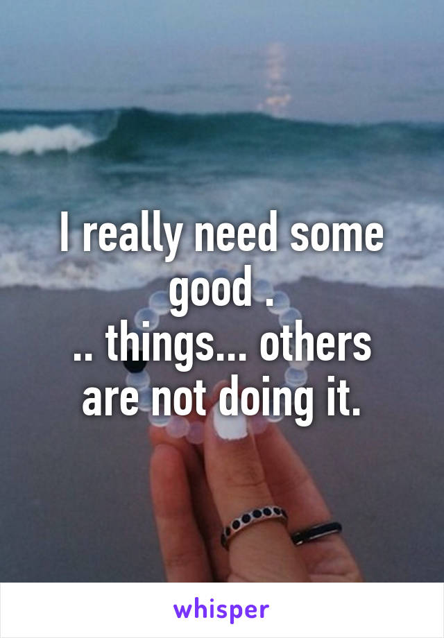 I really need some good . .. things... others are not doing it.