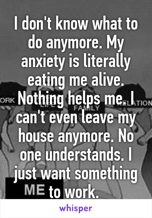 I don't know what to do anymore. My anxiety is literally eating me alive. Nothing helps me. I can't even leave my house anymore. No one understands. I just want something to work.