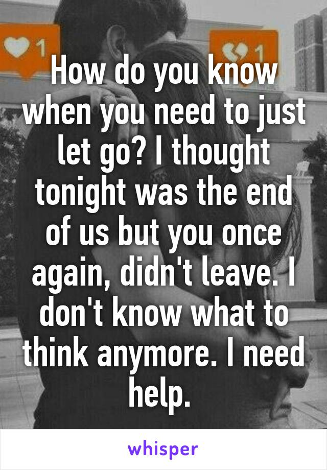 How do you know when you need to just let go? I thought tonight was the end of us but you once again, didn't leave. I don't know what to think anymore. I need help.