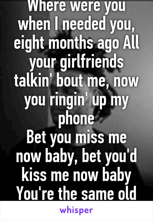 Where were you when I needed you, eight months ago All your girlfriends talkin' bout me, now you ringin' up my phone Bet you miss me now baby, bet you'd kiss me now baby You're the same old song.