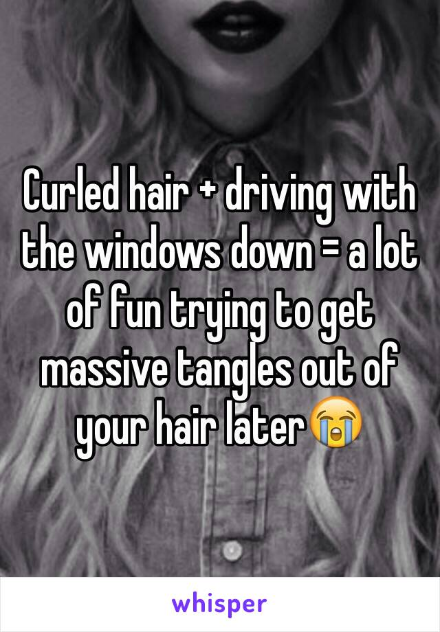 Curled hair + driving with the windows down = a lot of fun trying to get massive tangles out of your hair later😭