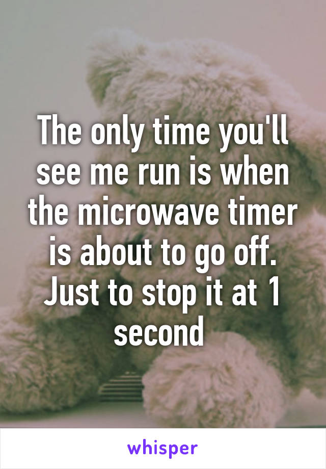 The only time you'll see me run is when the microwave timer is about to go off. Just to stop it at 1 second