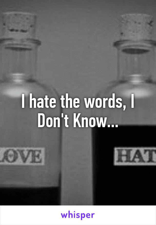 I hate the words, I Don't Know...