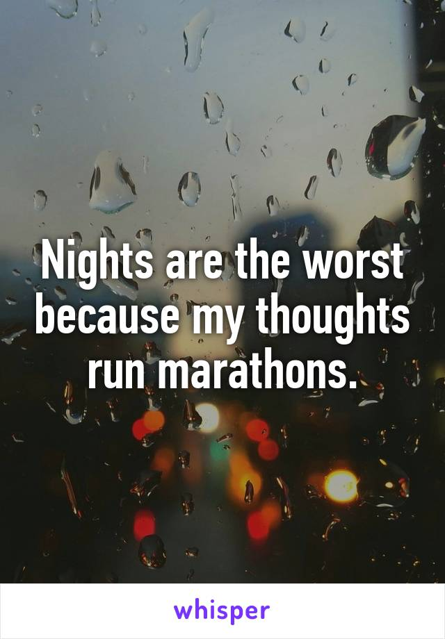 Nights are the worst because my thoughts run marathons.