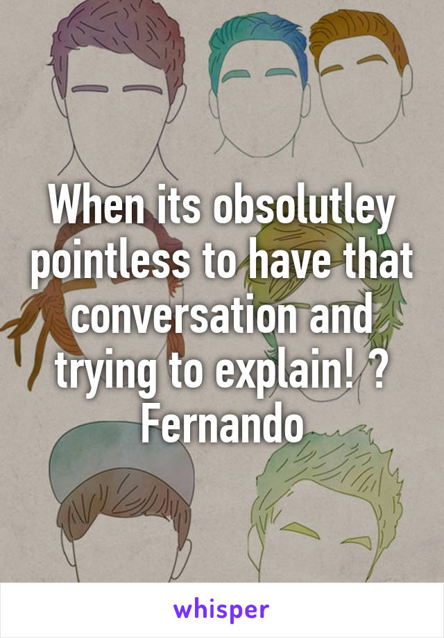 When its obsolutley pointless to have that conversation and trying to explain! 😒 Fernando