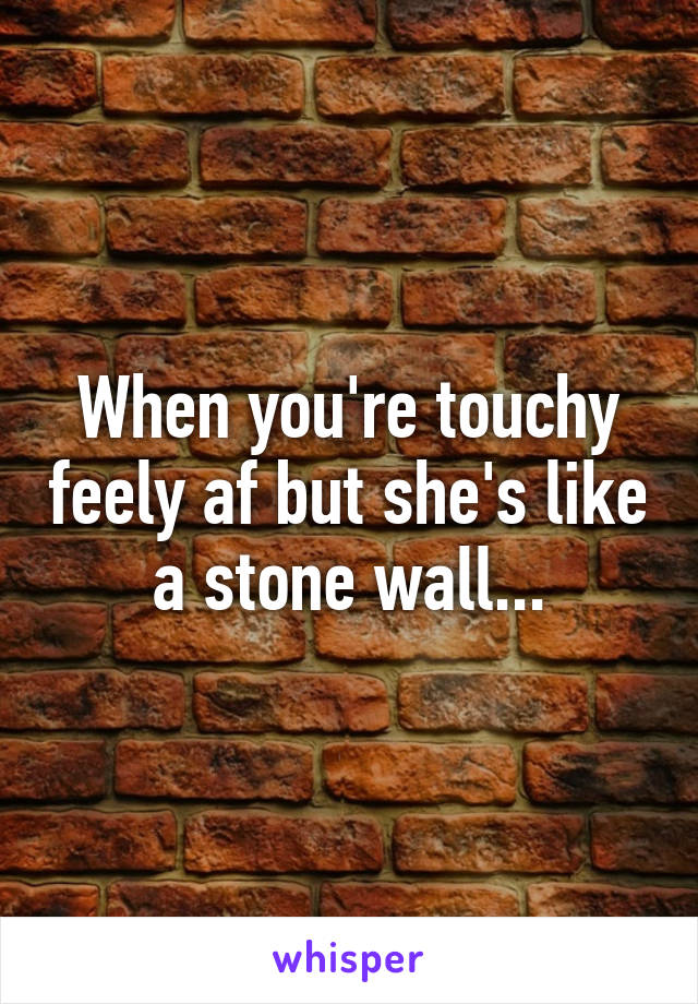 When you're touchy feely af but she's like a stone wall...