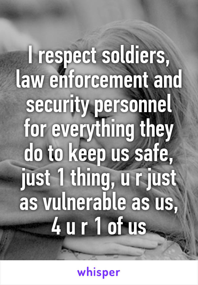 I respect soldiers, law enforcement and security personnel for everything they do to keep us safe, just 1 thing, u r just as vulnerable as us, 4 u r 1 of us