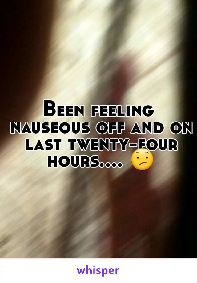 Been feeling nauseous off and on last twenty-four hours.... 😕