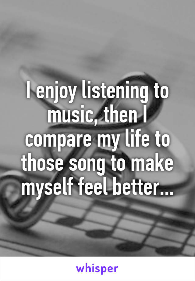 I enjoy listening to music, then I compare my life to those song to make myself feel better...