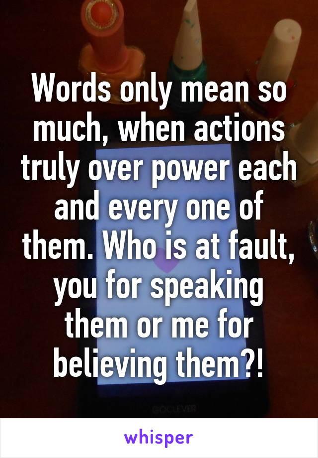 Words only mean so much, when actions truly over power each and every one of them. Who is at fault, you for speaking them or me for believing them?!