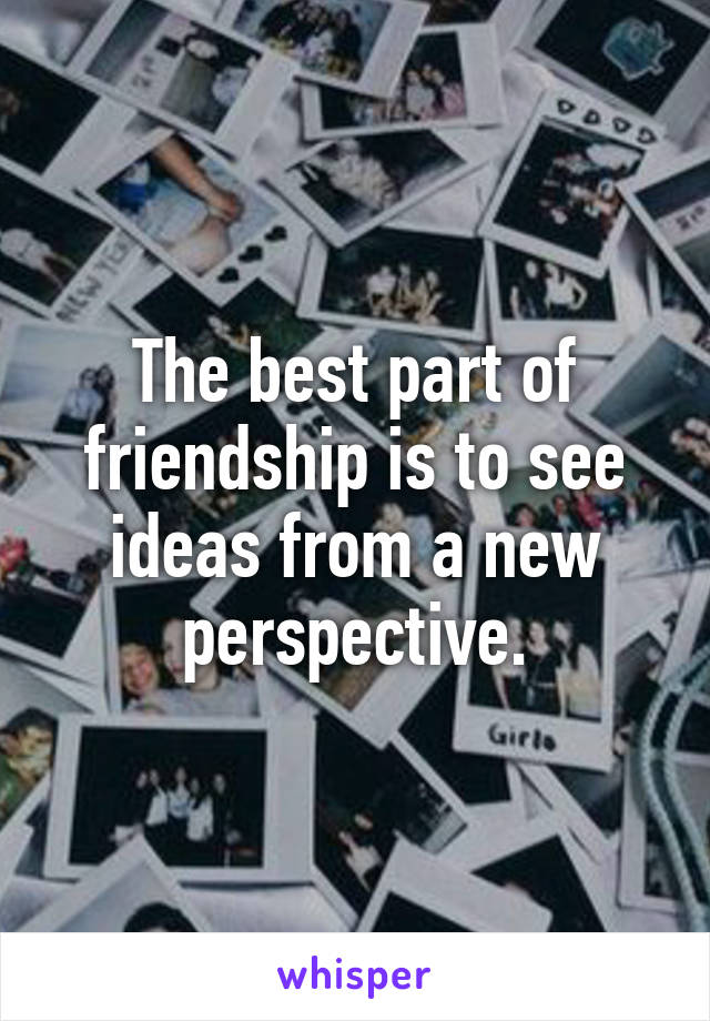 The best part of friendship is to see ideas from a new perspective.