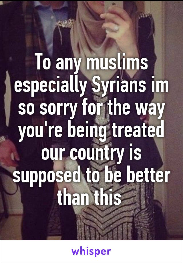 To any muslims especially Syrians im so sorry for the way you're being treated our country is supposed to be better than this