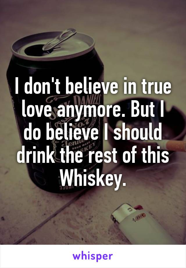 I don't believe in true love anymore. But I do believe I should drink the rest of this Whiskey.
