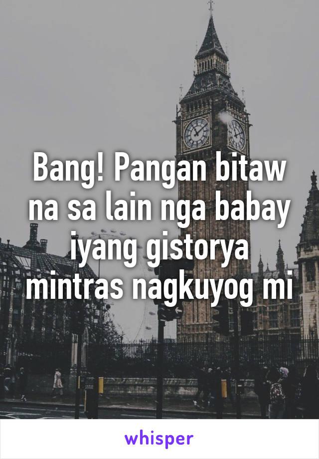 Bang! Pangan bitaw na sa lain nga babay iyang gistorya mintras nagkuyog mi